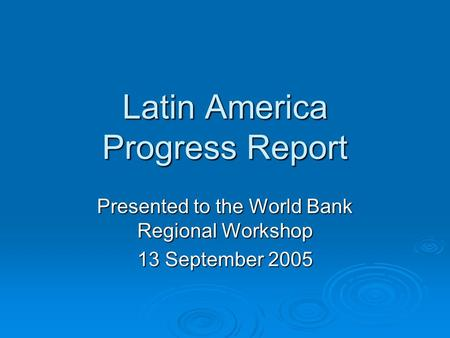 Latin America Progress Report Presented to the World Bank Regional Workshop 13 September 2005.