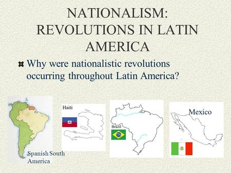 NATIONALISM: REVOLUTIONS IN LATIN AMERICA Why were nationalistic revolutions occurring throughout Latin America? Mexico Spanish South America.