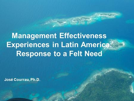 Management Effectiveness Experiences in Latin America: Response to a Felt Need José Courrau, Ph.D.