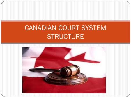 CANADIAN COURT SYSTEM STRUCTURE. LEVEL 1-PROVINCIAL COURTS Are divided within each province into various divisions defined by subject matter of their.