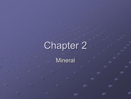 Chapter 2 Mineral. Lesson 1 Minerals Mineral characteristics: A substance Forms in mature Forms in mature Is a solid Is a solid Has a definite chemical.
