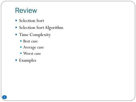 Review 1 Selection Sort Selection Sort Algorithm Time Complexity Best case Average case Worst case Examples.