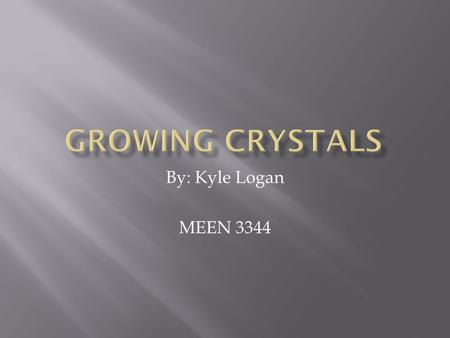 By: Kyle Logan MEEN 3344.  Crystals have special desired optical and electrical properties  Growing single crystals to produce gem quality stones 