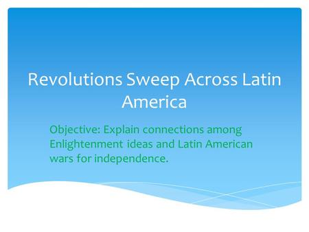 Revolutions Sweep Across Latin America Objective: Explain connections among Enlightenment ideas and Latin American wars for independence.