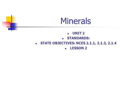 Minerals UNIT 2 STANDARDS: STATE OBJECTIVES: NCES 2.1.1, 2.1.3, 2.1.4 LESSON 2.