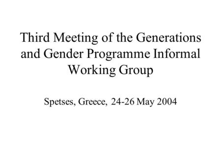 Third Meeting of the Generations and Gender Programme Informal Working Group Spetses, Greece, 24-26 May 2004.