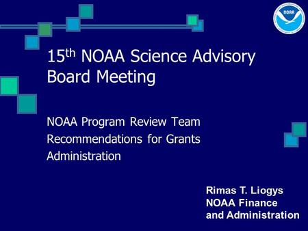 15 th NOAA Science Advisory Board Meeting NOAA Program Review Team Recommendations for Grants Administration Rimas T. Liogys NOAA Finance and Administration.
