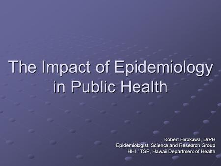 The Impact of Epidemiology in Public Health Robert Hirokawa, DrPH Epidemiologist, Science and Research Group HHI / TSP, Hawaii Department of Health.
