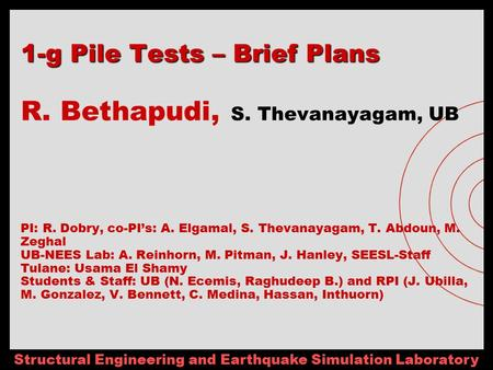 Structural Engineering and Earthquake Simulation Laboratory 1-g Pile Tests – Brief Plans 1-g Pile Tests – Brief Plans R. Bethapudi, S. Thevanayagam, UB.