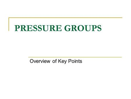 "PRESSURE GROUPS Overview of Key Points. EXAM REQUIREMENTS "" A knowledge of different categories of pressure group; the factors that contribute to their."