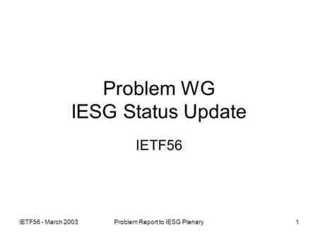 IETF56 - March 2003Problem Report to IESG Plenary1 Problem WG IESG Status Update IETF56.