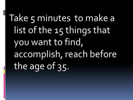 Take 5 minutes to make a list of the 15 things that you want to find, accomplish, reach before the age of 35.