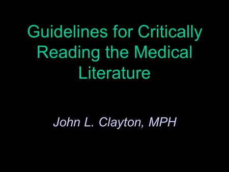 Guidelines for Critically Reading the Medical Literature John L. Clayton, MPH.