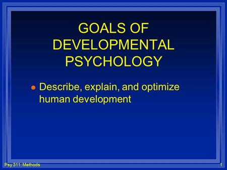 Psy 311: Methods1 GOALS OF DEVELOPMENTAL PSYCHOLOGY l Describe, explain, and optimize human development.
