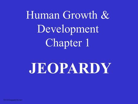 Human Growth & Development Chapter 1 JEOPARDY S2C06 Jeopardy Review.