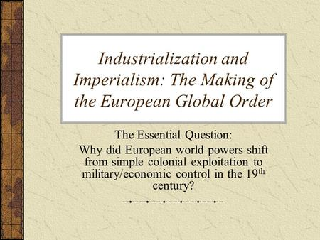 Industrialization and Imperialism: The Making of the European Global Order The Essential Question: Why did European world powers shift from simple colonial.
