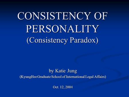 CONSISTENCY OF PERSONALITY (Consistency Paradox) by Katie Jung (KyungHee Graduate School of International Legal Affairs) Oct. 12, 2004.