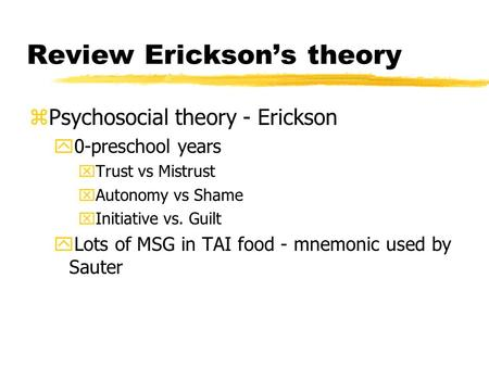 Review Erickson's theory zPsychosocial theory - Erickson y0-preschool years xTrust vs Mistrust xAutonomy vs Shame xInitiative vs. Guilt yLots of MSG in.