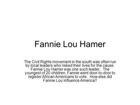 Fannie Lou Hamer The Civil Rights movement in the south was often run by local leaders who risked their lives for the cause. Fannie Lou Hamer was one such.