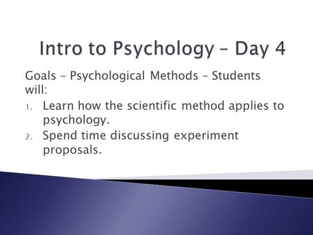 Goals – Psychological Methods – Students will: 1. Learn how the scientific method applies to psychology. 2. Spend time discussing experiment proposals.