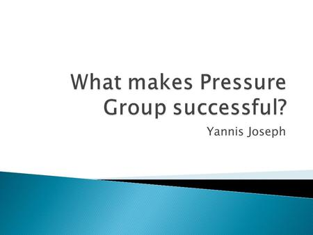 Yannis Joseph.  What are pressure groups?  Pressure groups are groups of like minded people who to seek influence those in power without acquiring political.
