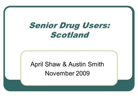 Senior Drug Users: Scotland April Shaw & Austin Smith November 2009.