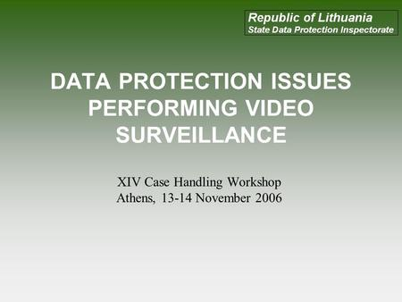 DATA PROTECTION ISSUES PERFORMING VIDEO SURVEILLANCE XIV Case Handling Workshop Athens, 13-14 November 2006.
