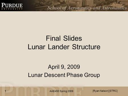 AAE450 Spring 2009 Final Slides Lunar Lander Structure April 9, 2009 Lunar Descent Phase Group [Ryan Nelson] [STRC] 1.