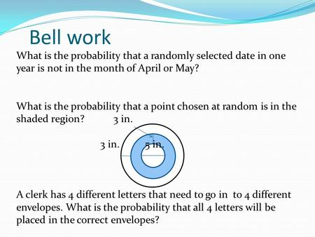 Bell work What is the probability that a randomly selected date in one year is not in the month of April or May? What is the probability that a point chosen.