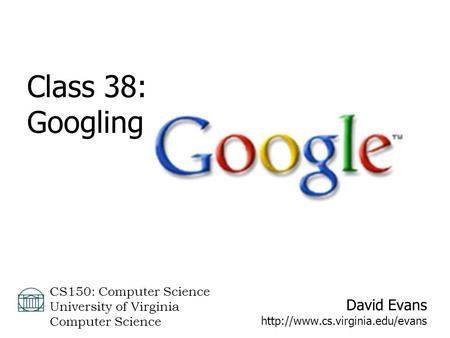 David Evans  CS150: Computer Science University of Virginia Computer Science Class 38: Googling.