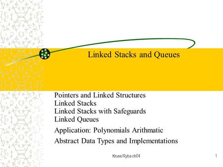 Kruse/Ryba ch041 Linked Stacks and Queues Pointers and Linked Structures Linked Stacks Linked Stacks with Safeguards Linked Queues Application: Polynomials.