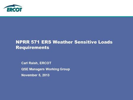 NPRR 571 ERS Weather Sensitive Loads Requirements Carl Raish, ERCOT QSE Managers Working Group November 5, 2013.