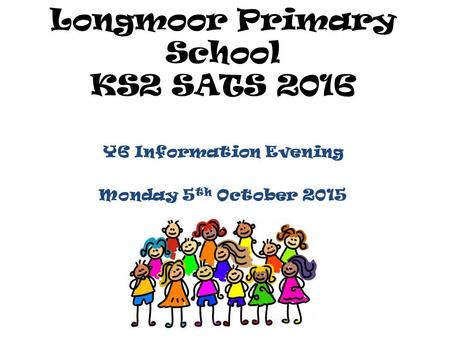Longmoor Primary School KS2 SATS 2016 Y6 Information Evening Monday 5 th October 2015.