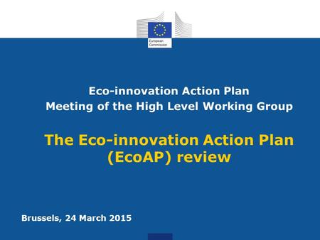 Eco-innovation Action Plan Meeting of the High Level Working Group The Eco-innovation Action Plan (EcoAP) review Brussels, 24 March 2015.