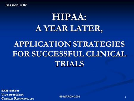 1 HIPAA: A YEAR LATER, APPLICATION STRATEGIES FOR SUCCESSFUL CLINICAL TRIALS SAM Sather Vice-president C LINICAL P ATHWAYS, LLC 09-MARCH-2004 Session 5.07.