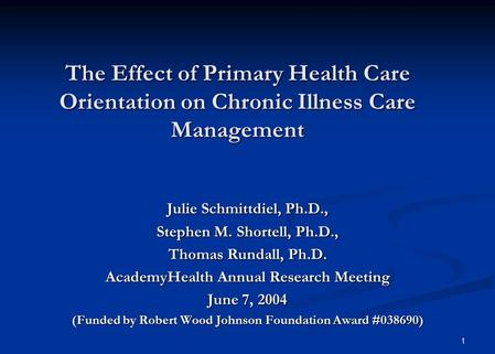 1 The Effect of Primary Health Care Orientation on Chronic Illness Care Management Julie Schmittdiel, Ph.D., Stephen M. Shortell, Ph.D., Thomas Rundall,