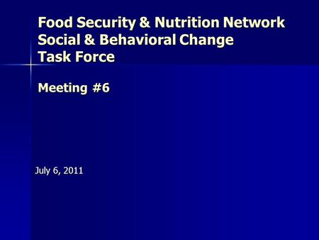 Food Security & Nutrition Network Social & Behavioral Change Task Force Meeting #6 July 6, 2011.