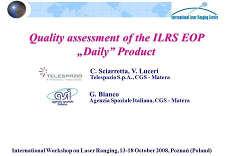 "International Workshop on Laser Ranging, 13-18 October 2008, Poznań (Poland) Quality assessment of the ILRS EOP ""Daily"" Product G. Bianco Agenzia Spaziale."