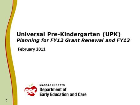 0 Universal Pre-Kindergarten (UPK) Planning for FY12 Grant Renewal and FY13 February 2011.