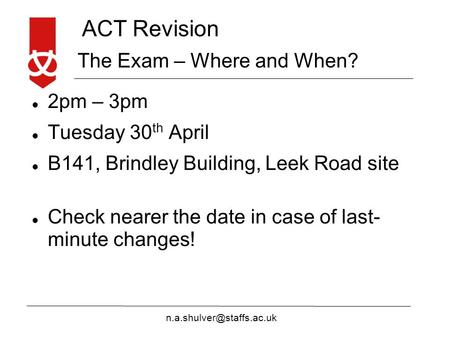 ACT Revision The Exam – Where and When? 2pm – 3pm Tuesday 30 th April B141, Brindley Building, Leek Road site Check nearer the.