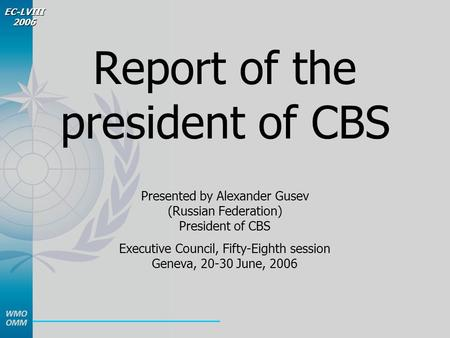 EC-LVIII 2006 Report of the president of CBS Presented by Alexander Gusev (Russian Federation) President of CBS Executive Council, Fifty-Eighth session.