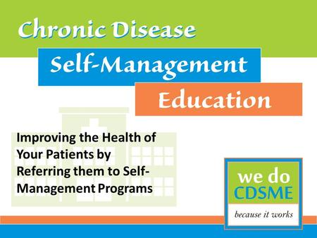 Improving the Health of Your Patients by Referring them to Self- Management Programs.
