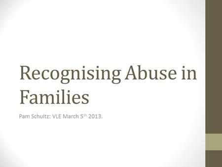 Recognising Abuse in Families Pam Schultz: VLE March 5 th 2013.