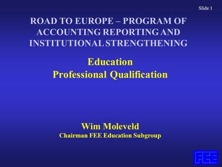 Slide 1 Education Professional Qualification Wim Moleveld Chairman FEE Education Subgroup ROAD TO EUROPE – PROGRAM OF ACCOUNTING REPORTING AND INSTITUTIONAL.