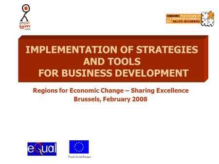 Fondo Social Europeo Regions for Economic Change – Sharing Excellence Brussels, February 2008 IMPLEMENTATION OF STRATEGIES AND TOOLS FOR BUSINESS DEVELOPMENT.