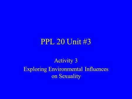 PPL 20 Unit #3 Activity 3 Exploring Environmental Influences on Sexuality.