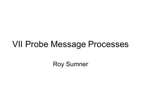 VII Probe Message Processes Roy Sumner. Probe Messages Intent of probes What a probe message contains How they are generated How they are transmitted.