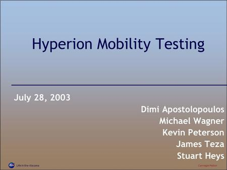 Life in the AtacamaCarnegie Mellon Hyperion Mobility Testing July 28, 2003 Dimi Apostolopoulos Michael Wagner Kevin Peterson James Teza Stuart Heys.