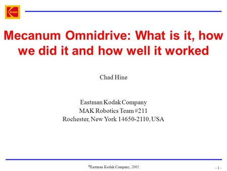 © Eastman Kodak Company, 2005 - 1 - Mecanum Omnidrive: What is it, how we did it and how well it worked Chad Hine Eastman Kodak Company MAK Robotics Team.