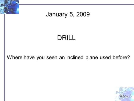 Where have you seen an inclined plane used before? January 5, 2009 DRILL U3d-L8.